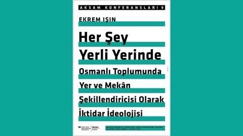 """""""Her Şey Yerli Yerinde: Osmanlı Toplumunda Yer ve Mekân Şekillendiricisi Olarak İktidar İdeolojisi"""""""