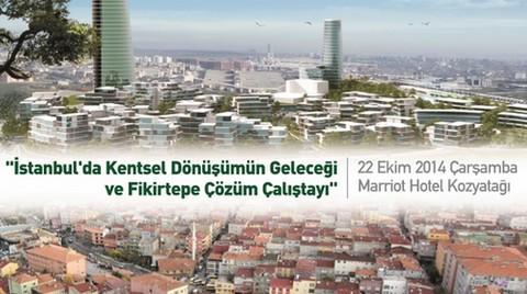 İstanbul'da Kentsel Dönüşümün Geleceği ve Fikirtepe Çözüm Çalıştayı