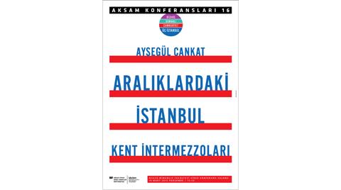 """AKSAM Konferansları 16: """"Aralıklardaki İstanbul - Kent İntermezzoları"""""""