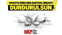 """NKP: """"Akkuyu Nükleer Santral İnşaatı Alarm Veriyor"""""""